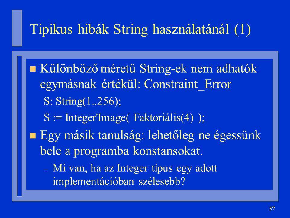 57 Tipikus hibák String használatánál (1) n Különböző méretű String-ek nem adhatók egymásnak értékül: Constraint_Error S: String(1..256); S := Integer Image( Faktoriális(4) ); n Egy másik tanulság: lehetőleg ne égessünk bele a programba konstansokat.