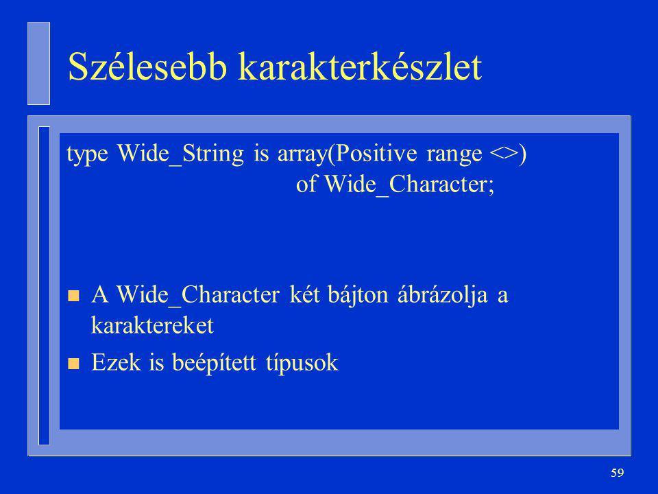 59 Szélesebb karakterkészlet type Wide_String is array(Positive range <>) of Wide_Character; n A Wide_Character két bájton ábrázolja a karaktereket n Ezek is beépített típusok