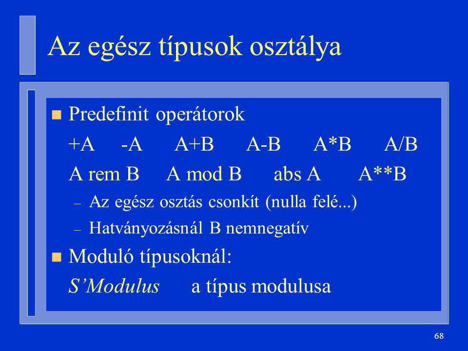 68 Az egész típusok osztálya n Predefinit operátorok +A -A A+B A-B A*B A/B A rem B A mod B abs A A**B – Az egész osztás csonkít (nulla felé...) – Hatványozásnál B nemnegatív n Moduló típusoknál: S'Modulusa típus modulusa