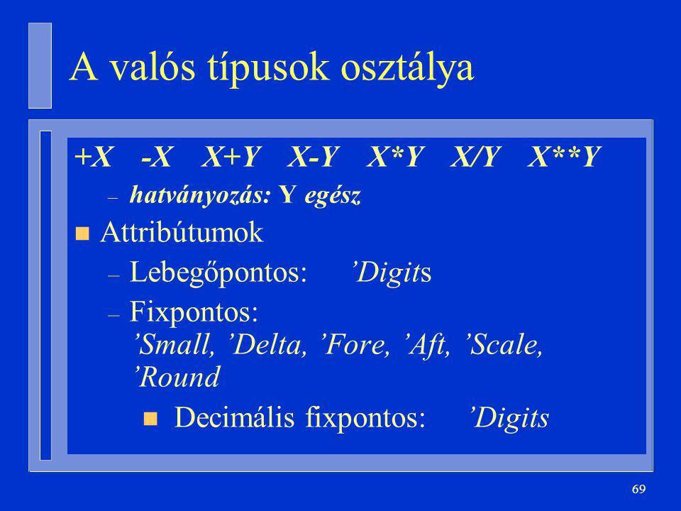 69 A valós típusok osztálya +X -X X+Y X-Y X*Y X/Y X**Y – hatványozás: Y egész n Attribútumok – Lebegőpontos: 'Digits – Fixpontos: 'Small, 'Delta, 'Fore, 'Aft, 'Scale, 'Round n Decimális fixpontos: 'Digits