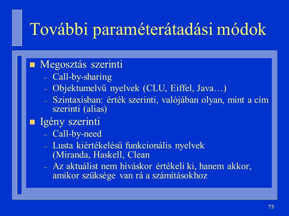 73 További paraméterátadási módok n Megosztás szerinti – Call-by-sharing – Objektumelvű nyelvek (CLU, Eiffel, Java…) – Szintaxisban: érték szerinti, valójában olyan, mint a cím szerinti (alias) n Igény szerinti – Call-by-need – Lusta kiértékelésű funkcionális nyelvek (Miranda, Haskell, Clean – Az aktuálist nem híváskor értékeli ki, hanem akkor, amikor szüksége van rá a számításokhoz
