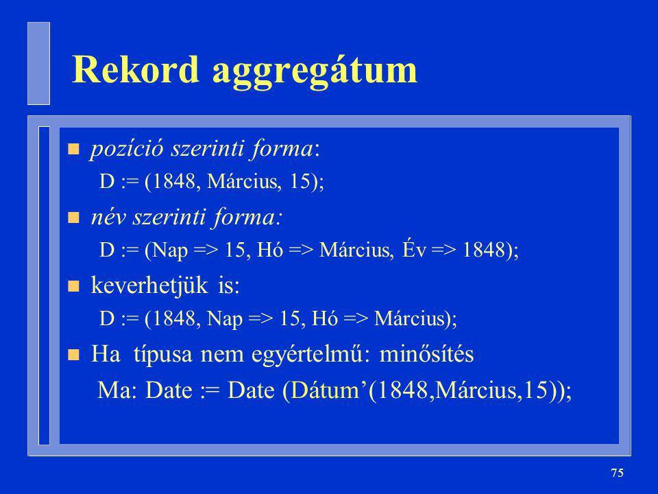 75 Rekord aggregátum n pozíció szerinti forma: D := (1848, Március, 15); n név szerinti forma: D := (Nap => 15, Hó => Március, Év => 1848); n keverhetjük is: D := (1848, Nap => 15, Hó => Március); n Ha típusa nem egyértelmű: minősítés Ma: Date := Date (Dátum'(1848,Március,15));