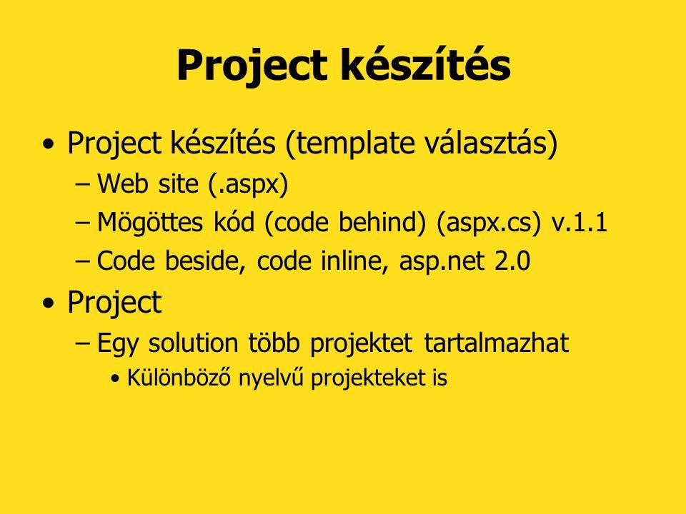 Project készítés Project készítés (template választás) –Web site (.aspx) –Mögöttes kód (code behind) (aspx.cs) v.1.1 –Code beside, code inline, asp.net 2.0 Project –Egy solution több projektet tartalmazhat Különböző nyelvű projekteket is