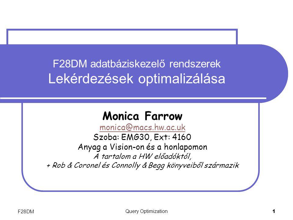 F28DM Query Optimization 1 F28DM adatbáziskezelő rendszerek Lekérdezések optimalizálása Monica Farrow monica@macs.hw.ac.uk Szoba: EMG30, Ext: 4160 Anyag a Vision-on és a honlapomon A tartalom a HW előadóktól, + Rob & Coronel és Connolly & Begg könyveiből származik