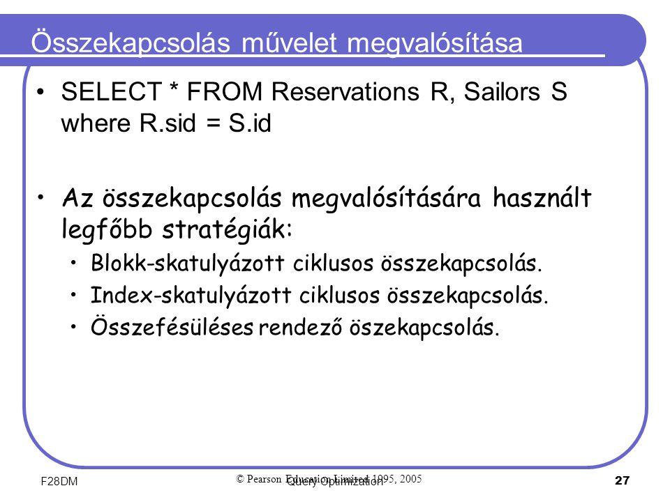 F28DMQuery Optimization 27 Összekapcsolás művelet megvalósítása SELECT * FROM Reservations R, Sailors S where R.sid = S.id Az összekapcsolás megvalósítására használt legfőbb stratégiák: Blokk-skatulyázott ciklusos összekapcsolás.