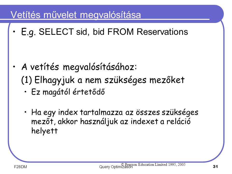 F28DMQuery Optimization 31 Vetítés művelet megvalósítása E.g. SELECT sid, bid FROM Reservations A vetítés megvalósításához: (1) Elhagyjuk a nem szüksé