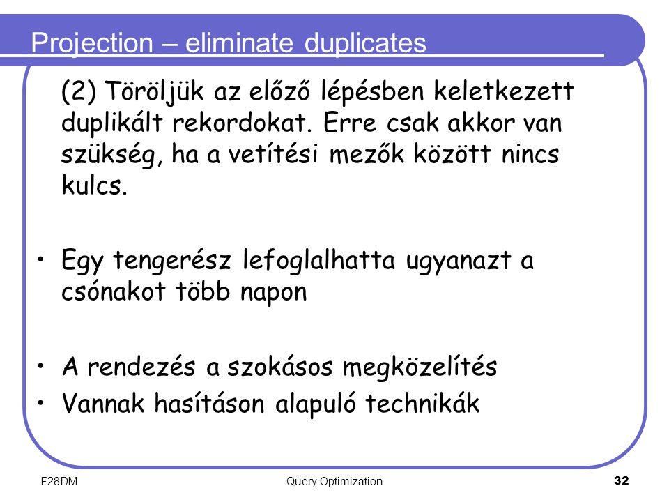 F28DMQuery Optimization 32 Projection – eliminate duplicates (2) Töröljük az előző lépésben keletkezett duplikált rekordokat. Erre csak akkor van szük