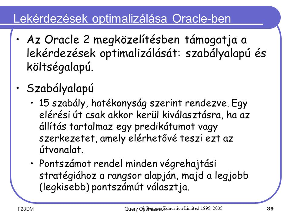 F28DMQuery Optimization 39 Lekérdezések optimalizálása Oracle-ben Az Oracle 2 megközelítésben támogatja a lekérdezések optimalizálását: szabályalapú és költségalapú.