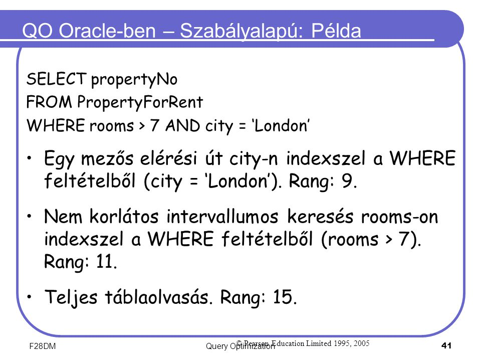 F28DMQuery Optimization 41 QO Oracle-ben – Szabályalapú: Példa SELECT propertyNo FROM PropertyForRent WHERE rooms > 7 AND city = 'London' Egy mezős elérési út city-n indexszel a WHERE feltételből (city = 'London').