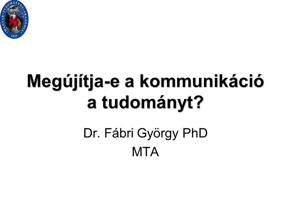 Megújítja-e a kommunikáció a tudományt Dr. Fábri György PhD MTA