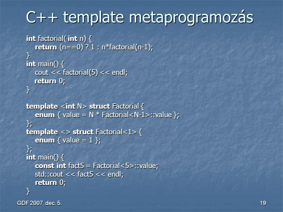 GDF 2007. dec. 5.19 C++ template metaprogramozás int factorial( int n) { return (n==0) ? 1 : n*factorial(n-1); return (n==0) ? 1 : n*factorial(n-1);}