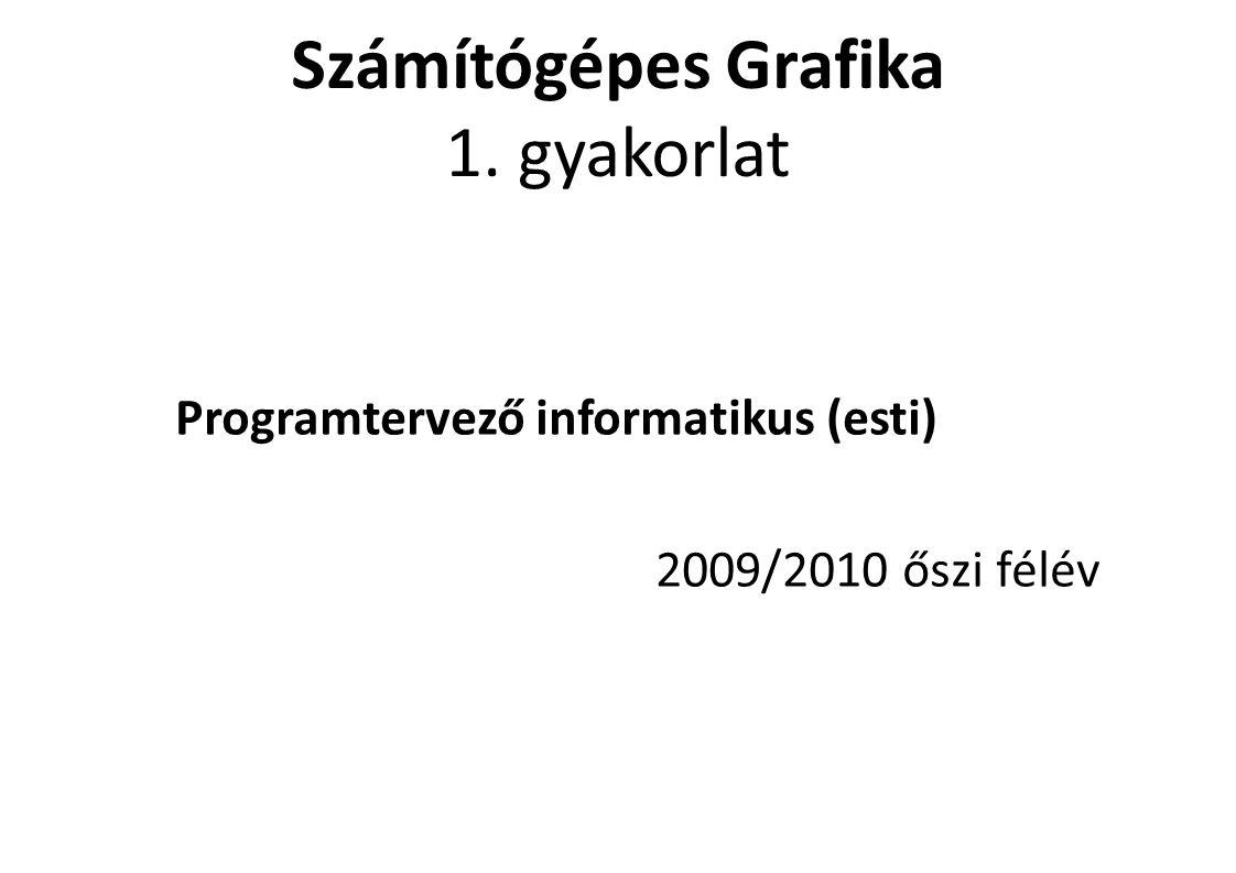 Számítógépes Grafika 1. gyakorlat Programtervező informatikus (esti) 2009/2010 őszi félév