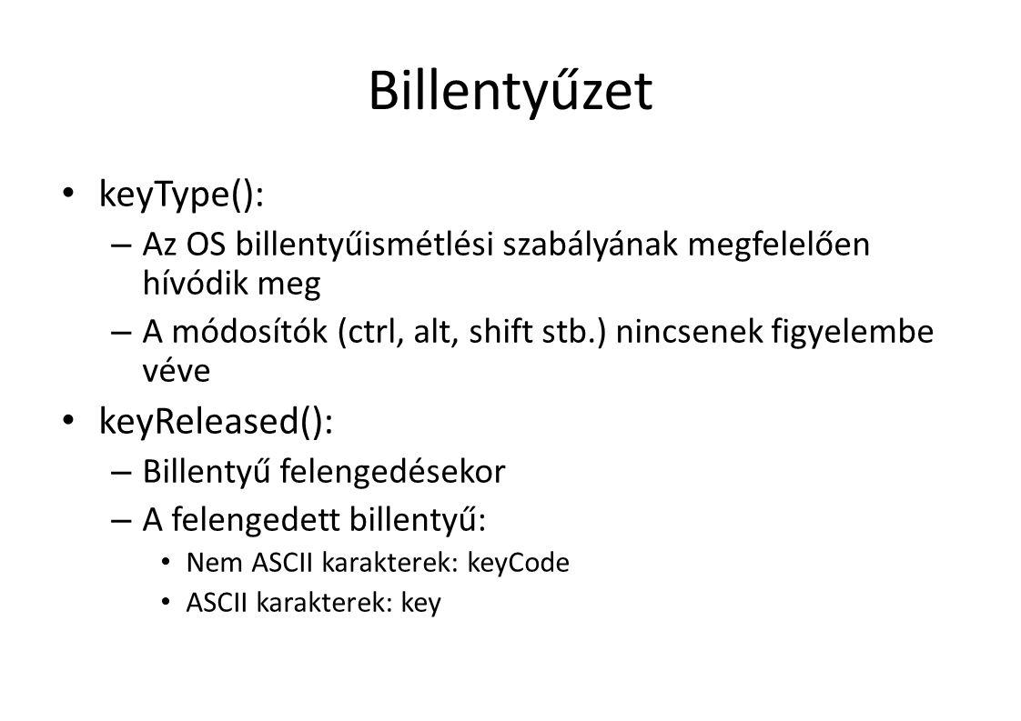 Billentyűzet keyType(): – Az OS billentyűismétlési szabályának megfelelően hívódik meg – A módosítók (ctrl, alt, shift stb.) nincsenek figyelembe véve keyReleased(): – Billentyű felengedésekor – A felengedett billentyű: Nem ASCII karakterek: keyCode ASCII karakterek: key
