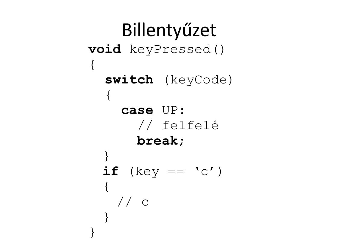 Billentyűzet void keyPressed() { switch (keyCode) { case UP: // felfelé break; } if (key == 'c') { // c }