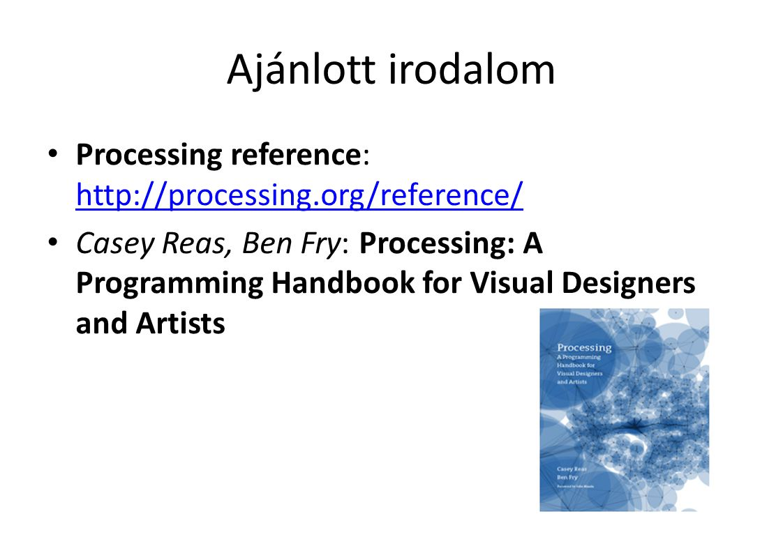Ajánlott irodalom Processing reference: http://processing.org/reference/ http://processing.org/reference/ Casey Reas, Ben Fry: Processing: A Programming Handbook for Visual Designers and Artists