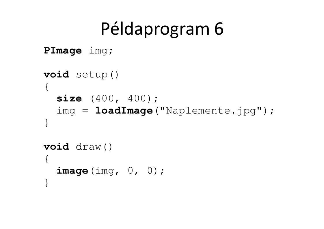 Példaprogram 6 PImage img; void setup() { size (400, 400); img = loadImage( Naplemente.jpg ); } void draw() { image(img, 0, 0); }