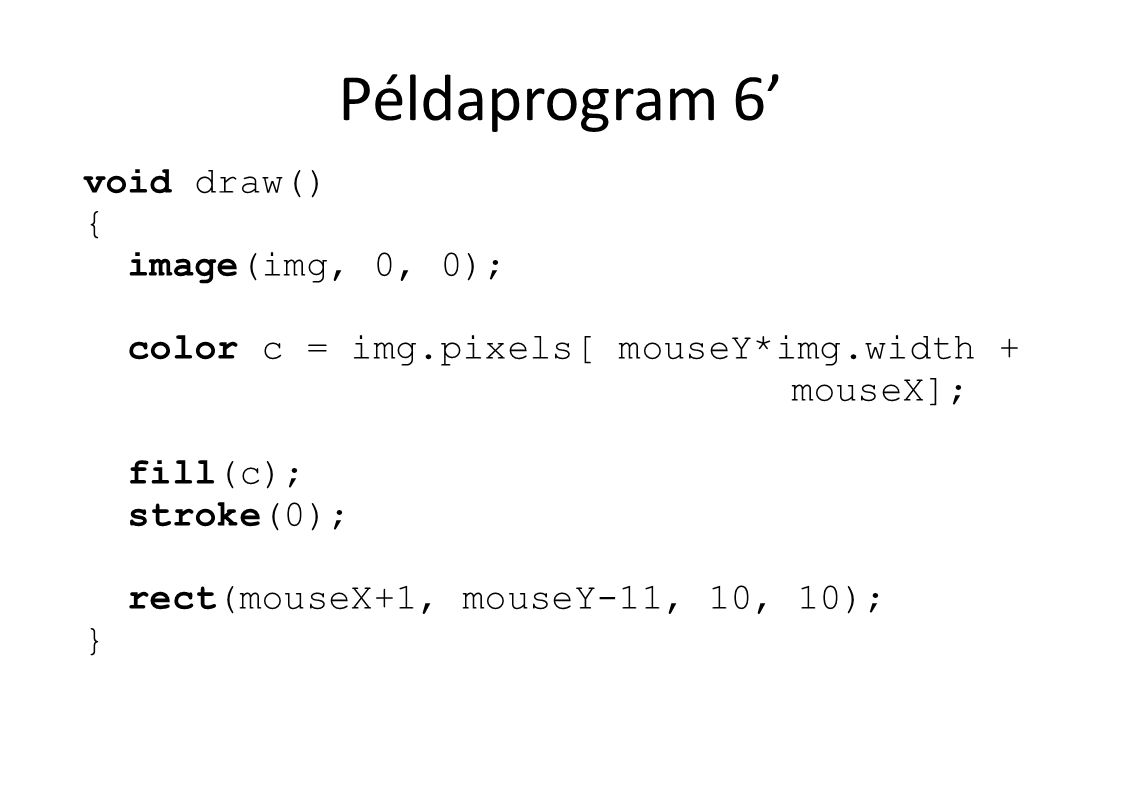 Példaprogram 6' void draw() { image(img, 0, 0); color c = img.pixels[ mouseY*img.width + mouseX]; fill(c); stroke(0); rect(mouseX+1, mouseY-11, 10, 10
