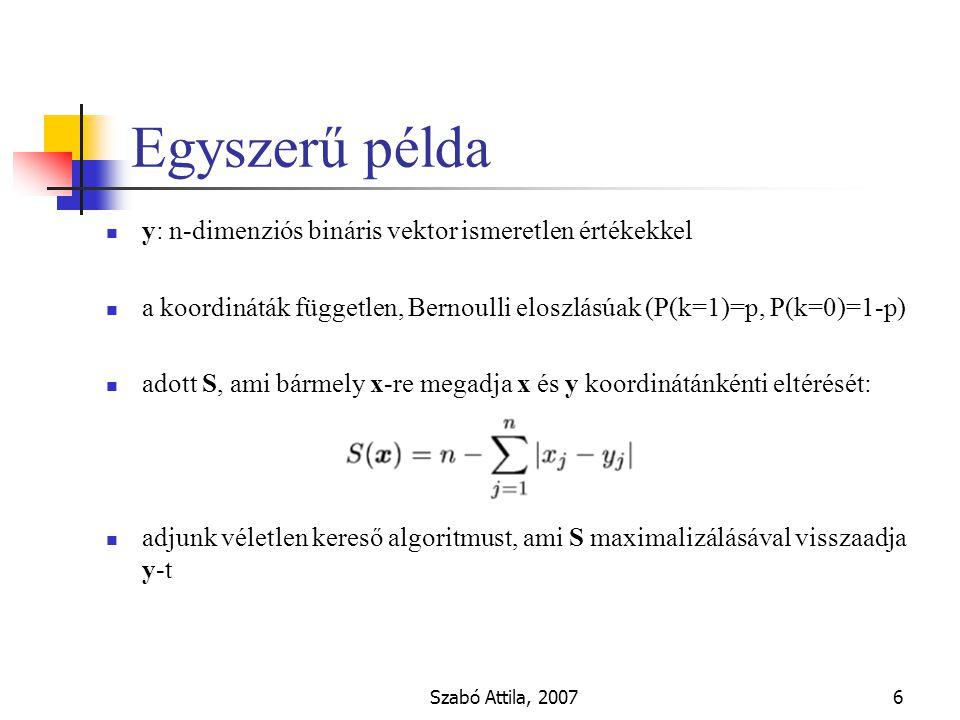 Szabó Attila, 20076 Egyszerű példa y: n-dimenziós bináris vektor ismeretlen értékekkel a koordináták független, Bernoulli eloszlásúak (P(k=1)=p, P(k=0)=1-p) adott S, ami bármely x-re megadja x és y koordinátánkénti eltérését: adjunk véletlen kereső algoritmust, ami S maximalizálásával visszaadja y-t