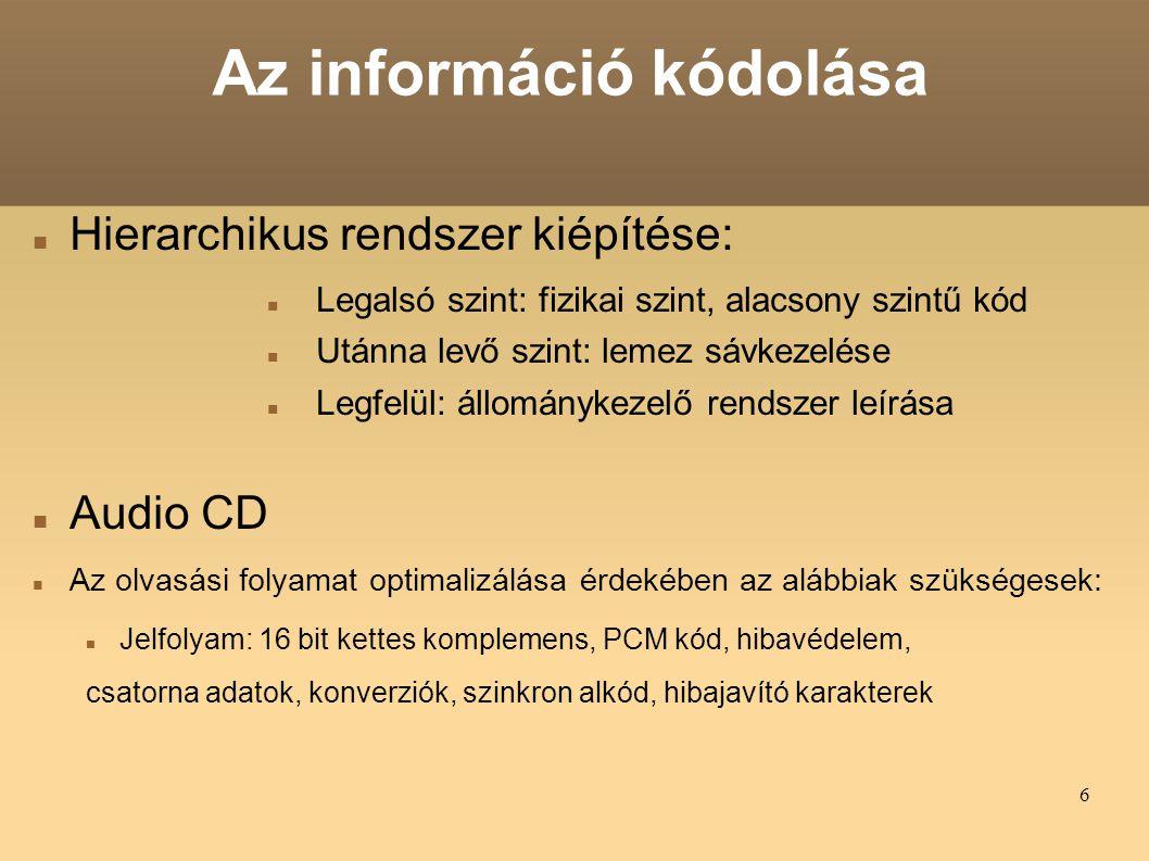 6 Az információ kódolása Hierarchikus rendszer kiépítése: Legalsó szint: fizikai szint, alacsony szintű kód Utánna levő szint: lemez sávkezelése Legfelül: állománykezelő rendszer leírása Audio CD Az olvasási folyamat optimalizálása érdekében az alábbiak szükségesek: Jelfolyam: 16 bit kettes komplemens, PCM kód, hibavédelem, csatorna adatok, konverziók, szinkron alkód, hibajavító karakterek
