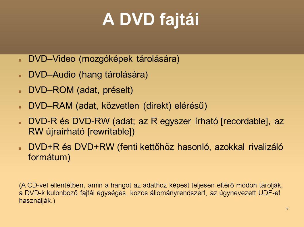 7 A DVD fajtái DVD–Video (mozgóképek tárolására) DVD–Audio (hang tárolására) DVD–ROM (adat, préselt) DVD–RAM (adat, közvetlen (direkt) elérésű) DVD-R és DVD-RW (adat; az R egyszer írható [recordable], az RW újraírható [rewritable]) DVD+R és DVD+RW (fenti kettőhöz hasonló, azokkal rivalizáló formátum) (A CD-vel ellentétben, amin a hangot az adathoz képest teljesen eltérő módon tárolják, a DVD-k különböző fajtái egységes, közös állományrendszert, az úgynevezett UDF-et használják.)