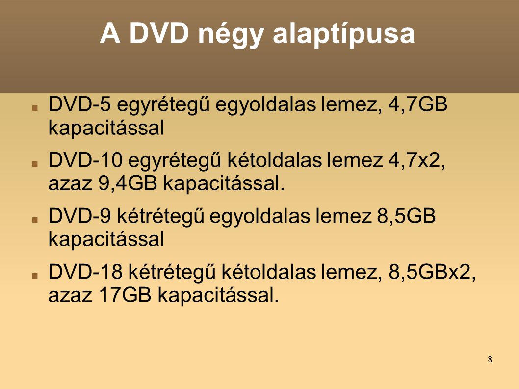 7 A DVD fajtái DVD–Video (mozgóképek tárolására) DVD–Audio (hang tárolására) DVD–ROM (adat, préselt) DVD–RAM (adat, közvetlen (direkt) elérésű) DVD-R