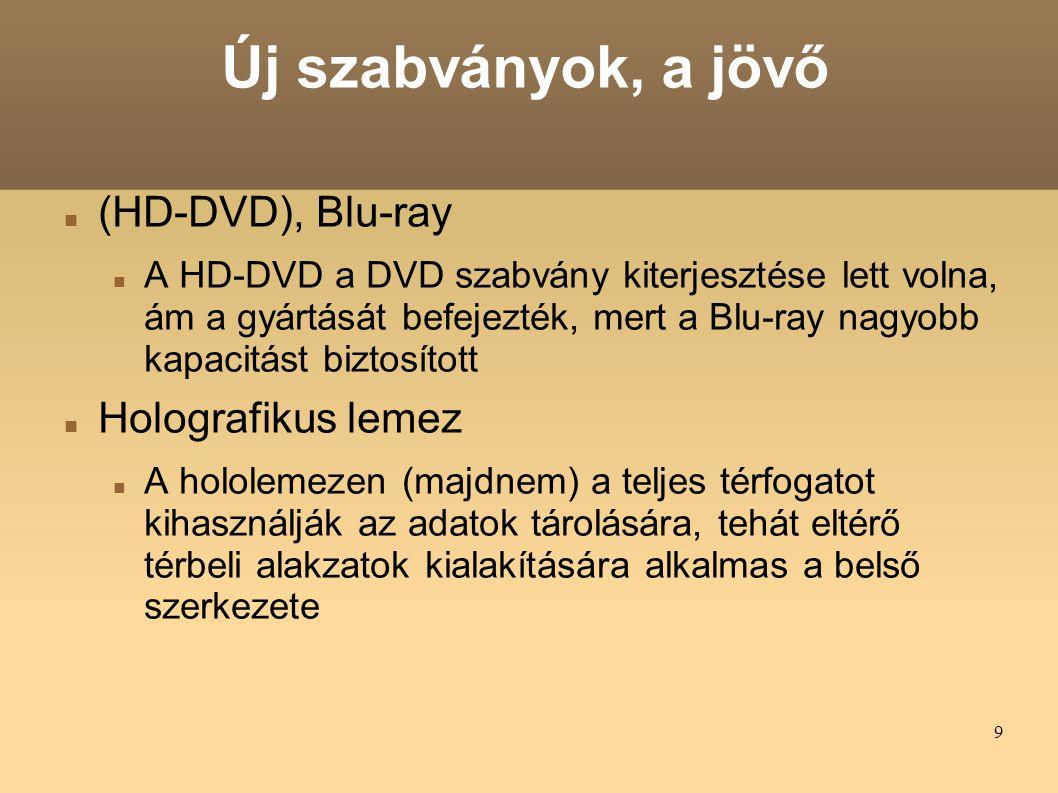 9 Új szabványok, a jövő (HD-DVD), Blu-ray A HD-DVD a DVD szabvány kiterjesztése lett volna, ám a gyártását befejezték, mert a Blu-ray nagyobb kapacitást biztosított Holografikus lemez A hololemezen (majdnem) a teljes térfogatot kihasználják az adatok tárolására, tehát eltérő térbeli alakzatok kialakítására alkalmas a belső szerkezete