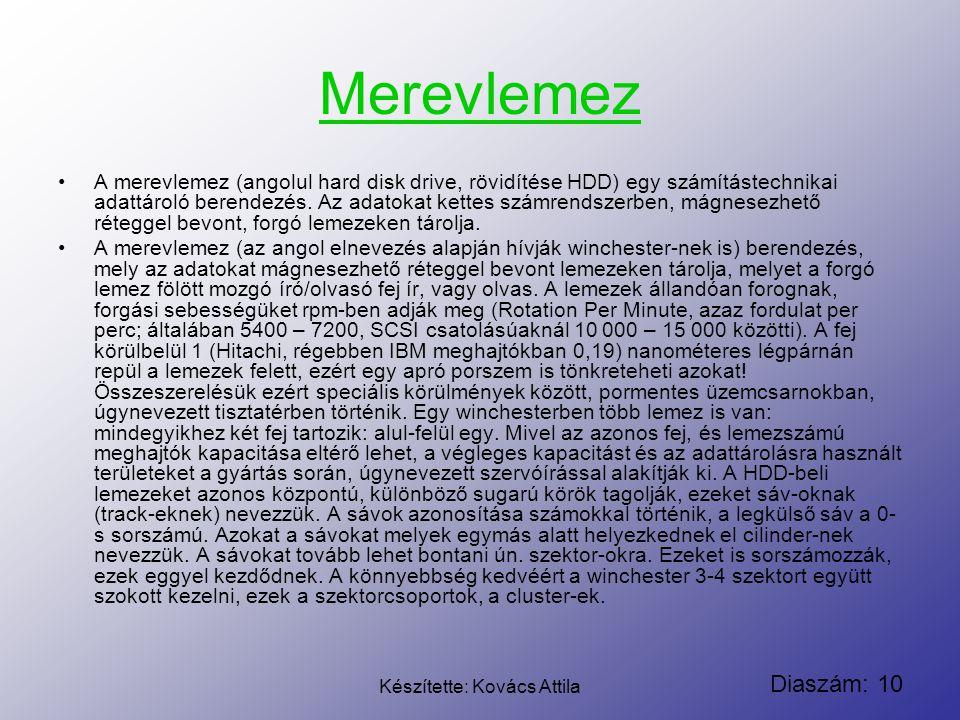 Diaszám: 10 Készítette: Kovács Attila Merevlemez A merevlemez (angolul hard disk drive, rövidítése HDD) egy számítástechnikai adattároló berendezés. A