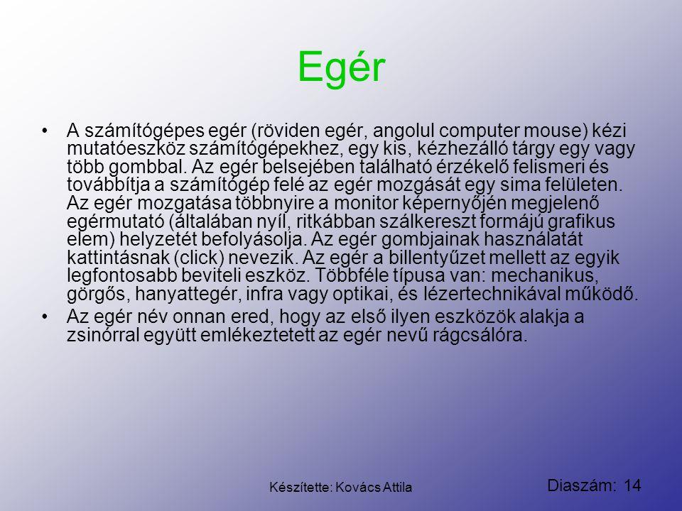Diaszám: 14 Készítette: Kovács Attila Egér A számítógépes egér (röviden egér, angolul computer mouse) kézi mutatóeszköz számítógépekhez, egy kis, kézh