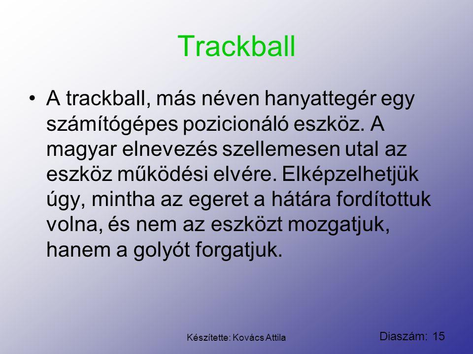 Diaszám: 15 Készítette: Kovács Attila Trackball A trackball, más néven hanyattegér egy számítógépes pozicionáló eszköz. A magyar elnevezés szellemesen