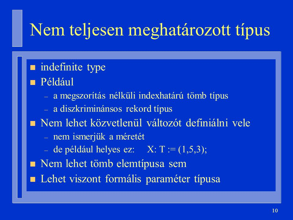 10 Nem teljesen meghatározott típus n indefinite type n Például – a megszorítás nélküli indexhatárú tömb típus – a diszkriminánsos rekord típus n Nem lehet közvetlenül változót definiálni vele – nem ismerjük a méretét – de például helyes ez: X: T := (1,5,3); n Nem lehet tömb elemtípusa sem n Lehet viszont formális paraméter típusa