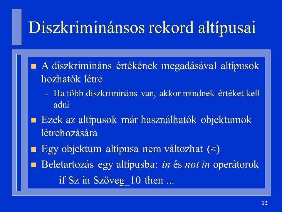 12 Diszkriminánsos rekord altípusai n A diszkrimináns értékének megadásával altípusok hozhatók létre – Ha több diszkrimináns van, akkor mindnek értéket kell adni n Ezek az altípusok már használhatók objektumok létrehozására n Egy objektum altípusa nem változhat (≈) n Beletartozás egy altípusba: in és not in operátorok if Sz in Szöveg_10 then...