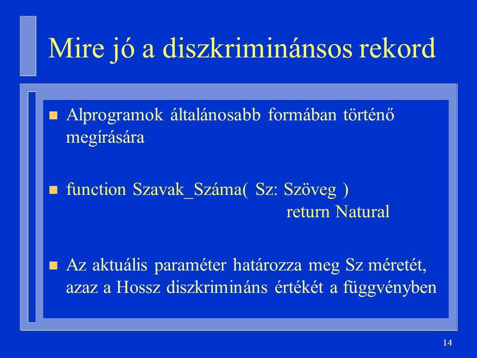 14 Mire jó a diszkriminánsos rekord n Alprogramok általánosabb formában történő megírására n function Szavak_Száma( Sz: Szöveg ) return Natural n Az aktuális paraméter határozza meg Sz méretét, azaz a Hossz diszkrimináns értékét a függvényben