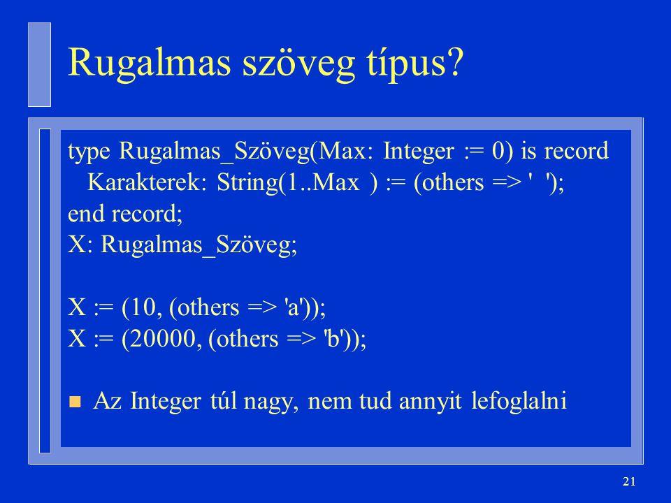 21 Rugalmas szöveg típus? type Rugalmas_Szöveg(Max: Integer := 0) is record Karakterek: String(1..Max ) := (others => ' '); end record; X: Rugalmas_Sz