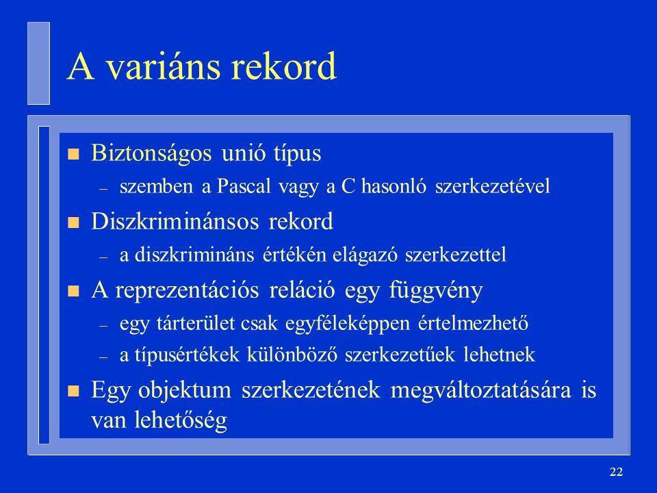 22 A variáns rekord n Biztonságos unió típus – szemben a Pascal vagy a C hasonló szerkezetével n Diszkriminánsos rekord – a diszkrimináns értékén elágazó szerkezettel n A reprezentációs reláció egy függvény – egy tárterület csak egyféleképpen értelmezhető – a típusértékek különböző szerkezetűek lehetnek n Egy objektum szerkezetének megváltoztatására is van lehetőség