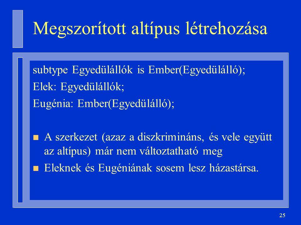 25 Megszorított altípus létrehozása subtype Egyedülállók is Ember(Egyedülálló); Elek: Egyedülállók; Eugénia: Ember(Egyedülálló); n A szerkezet (azaz a diszkrimináns, és vele együtt az altípus) már nem változtatható meg n Eleknek és Eugéniának sosem lesz házastársa.