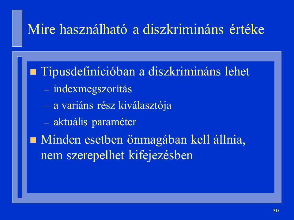 30 Mire használható a diszkrimináns értéke n Típusdefinícióban a diszkrimináns lehet – indexmegszorítás – a variáns rész kiválasztója – aktuális param