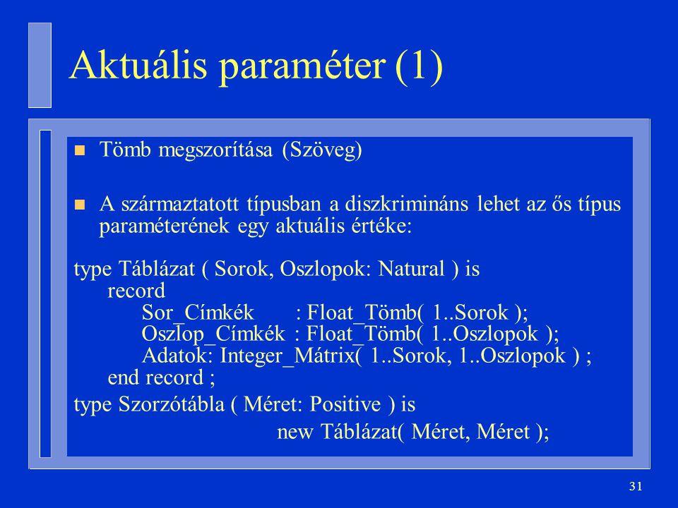 31 n Tömb megszorítása (Szöveg) n A származtatott típusban a diszkrimináns lehet az ős típus paraméterének egy aktuális értéke: type Táblázat ( Sorok, Oszlopok: Natural ) is record Sor_Címkék : Float_Tömb( 1..Sorok ); Oszlop_Címkék : Float_Tömb( 1..Oszlopok ); Adatok: Integer_Mátrix( 1..Sorok, 1..Oszlopok ) ; end record ; type Szorzótábla ( Méret: Positive ) is new Táblázat( Méret, Méret ); Aktuális paraméter (1)
