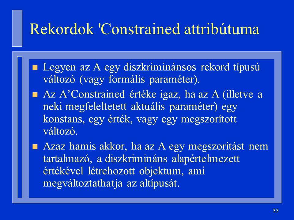 33 Rekordok 'Constrained attribútuma n Legyen az A egy diszkriminánsos rekord típusú változó (vagy formális paraméter). n Az A'Constrained értéke igaz