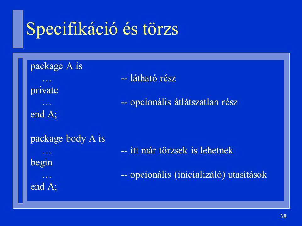 38 Specifikáció és törzs package A is …-- látható rész private … -- opcionális átlátszatlan rész end A; package body A is … -- itt már törzsek is lehetnek begin …-- opcionális (inicializáló) utasítások end A;