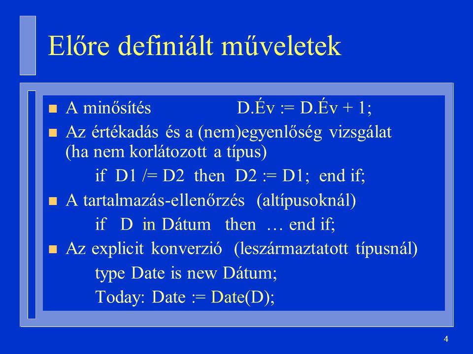 4 Előre definiált műveletek n A minősítésD.Év := D.Év + 1; n Az értékadás és a (nem)egyenlőség vizsgálat (ha nem korlátozott a típus) if D1 /= D2 then D2 := D1; end if; n A tartalmazás-ellenőrzés (altípusoknál) if D in Dátum then … end if; n Az explicit konverzió (leszármaztatott típusnál) type Date is new Dátum; Today: Date := Date(D);