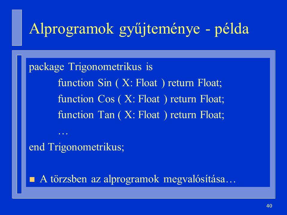 40 Alprogramok gyűjteménye - példa package Trigonometrikus is function Sin ( X: Float ) return Float; function Cos ( X: Float ) return Float; function Tan ( X: Float ) return Float; … end Trigonometrikus; n A törzsben az alprogramok megvalósítása…
