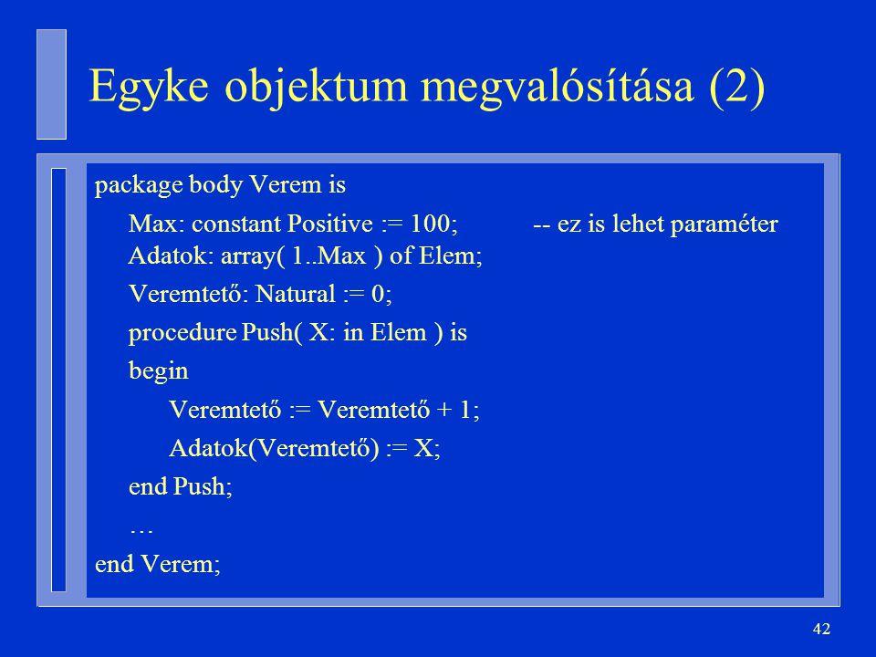 42 Egyke objektum megvalósítása (2) package body Verem is Max: constant Positive := 100;-- ez is lehet paraméter Adatok: array( 1..Max ) of Elem; Veremtető: Natural := 0; procedure Push( X: in Elem ) is begin Veremtető := Veremtető + 1; Adatok(Veremtető) := X; end Push; … end Verem;