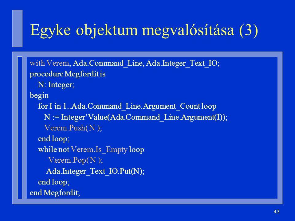 43 with Verem, Ada.Command_Line, Ada.Integer_Text_IO; procedure Megfordít is N: Integer; begin for I in 1..Ada.Command_Line.Argument_Count loop N := Integer'Value(Ada.Command_Line.Argument(I)); Verem.Push( N ); end loop; while not Verem.Is_Empty loop Verem.Pop( N ); Ada.Integer_Text_IO.Put(N); end loop; end Megfordít; Egyke objektum megvalósítása (3)
