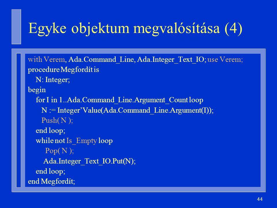 44 with Verem, Ada.Command_Line, Ada.Integer_Text_IO; use Verem; procedure Megfordít is N: Integer; begin for I in 1..Ada.Command_Line.Argument_Count loop N := Integer'Value(Ada.Command_Line.Argument(I)); Push( N ); end loop; while not Is_Empty loop Pop( N ); Ada.Integer_Text_IO.Put(N); end loop; end Megfordít; Egyke objektum megvalósítása (4)