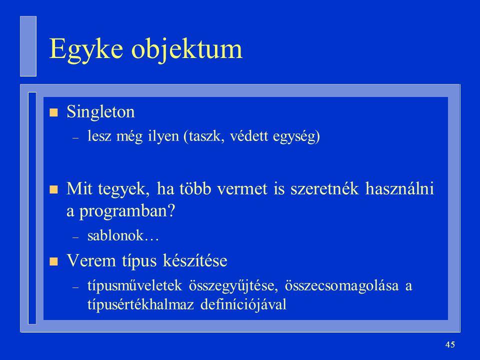 45 Egyke objektum n Singleton – lesz még ilyen (taszk, védett egység) n Mit tegyek, ha több vermet is szeretnék használni a programban? – sablonok… n