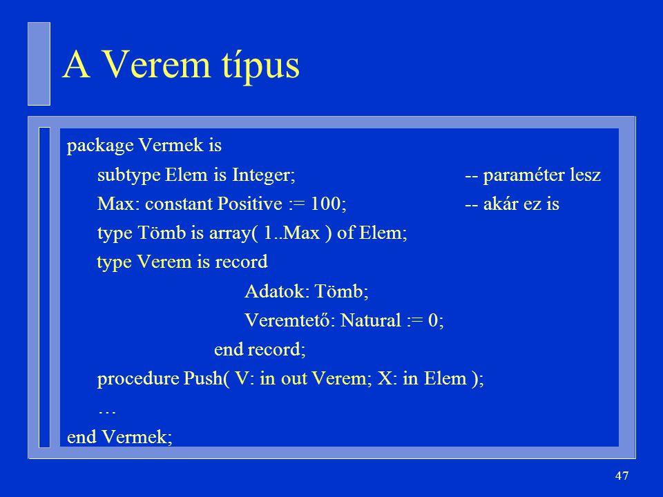 47 A Verem típus package Vermek is subtype Elem is Integer;-- paraméter lesz Max: constant Positive := 100;-- akár ez is type Tömb is array( 1..Max ) of Elem; type Verem is record Adatok: Tömb; Veremtető: Natural := 0; end record; procedure Push( V: in out Verem; X: in Elem ); … end Vermek;