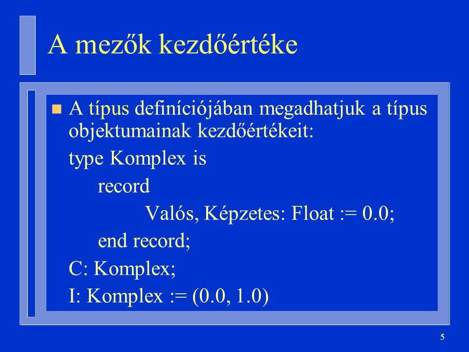 5 A mezők kezdőértéke n A típus definíciójában megadhatjuk a típus objektumainak kezdőértékeit: type Komplex is record Valós, Képzetes: Float := 0.0; end record; C: Komplex; I: Komplex := (0.0, 1.0)