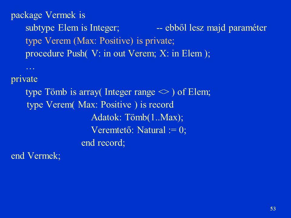 53 package Vermek is subtype Elem is Integer; -- ebből lesz majd paraméter type Verem (Max: Positive) is private; procedure Push( V: in out Verem; X: in Elem ); … private type Tömb is array( Integer range <> ) of Elem; type Verem( Max: Positive ) is record Adatok: Tömb(1..Max); Veremtető: Natural := 0; end record; end Vermek;