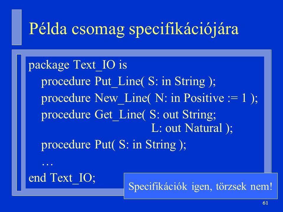 61 Példa csomag specifikációjára package Text_IO is procedure Put_Line( S: in String ); procedure New_Line( N: in Positive := 1 ); procedure Get_Line( S: out String; L: out Natural ); procedure Put( S: in String ); … end Text_IO; Specifikációk igen, törzsek nem!