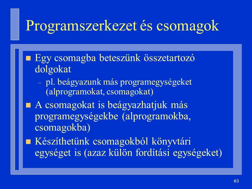 63 Programszerkezet és csomagok n Egy csomagba beteszünk összetartozó dolgokat – pl. beágyazunk más programegységeket (alprogramokat, csomagokat) n A